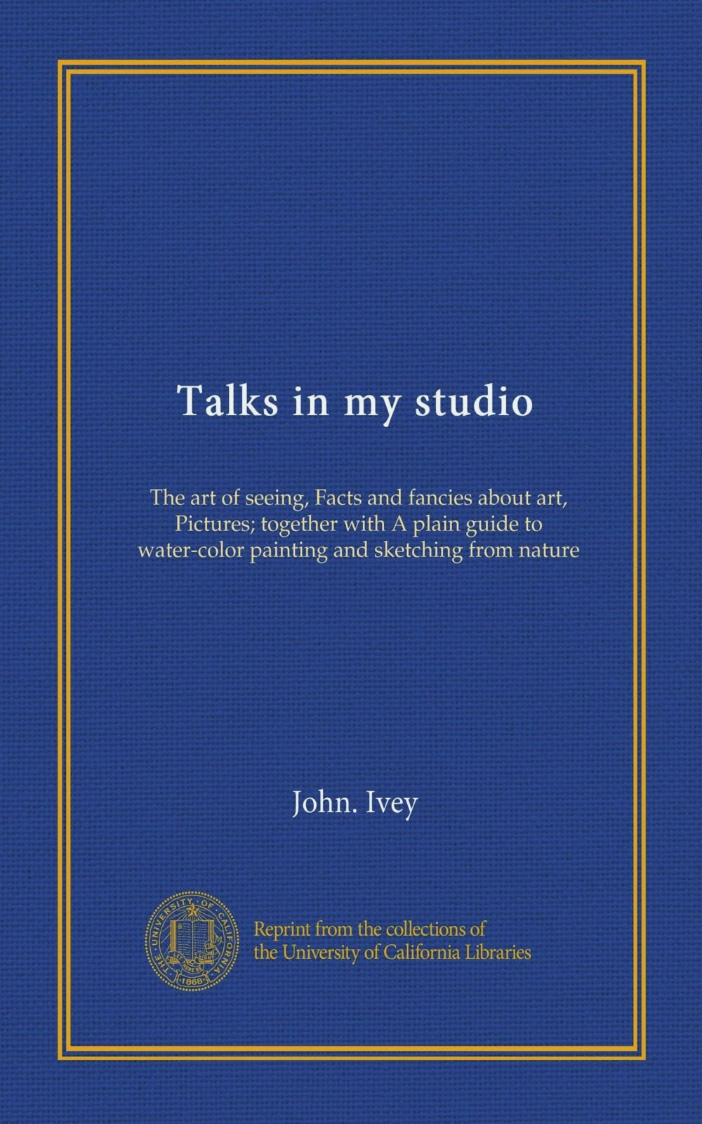 Talks in my studio: The art of seeing, Facts and fancies about art, Pictures; together with A plain guide to water-color painting and sketching from nature pdf