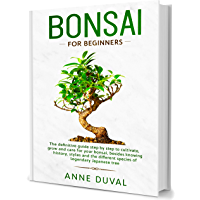 Bonsai for Beginners: The complete Bonsai book step by step to Cultivate, Grow and Care Bonsai, besides knowing History, Styles and the different species of Legendary Japanese tree (English Edition)