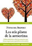 Los seis pilares de la autoestima: El libro definitivo sobre la autoestima por el importante especialista en la materia (Biblioteca Nathaniel Branden)
