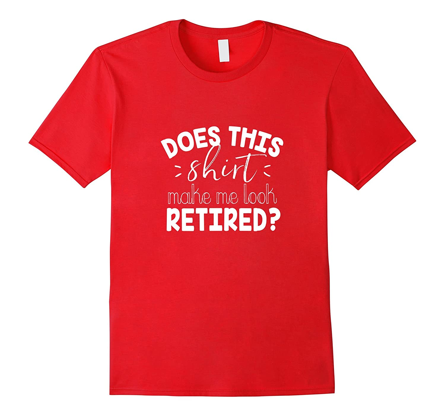 Does This Shirt Make Me Look Retired- Funny Retirement Shirt-Vaci