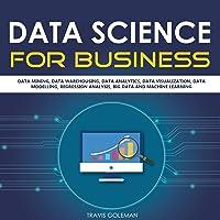 Data Science for Business: Data Mining, Data Warehousing, Data Analytics, Data Visualization, Data Modelling, Regression Analysis, Big Data and Machine Learning