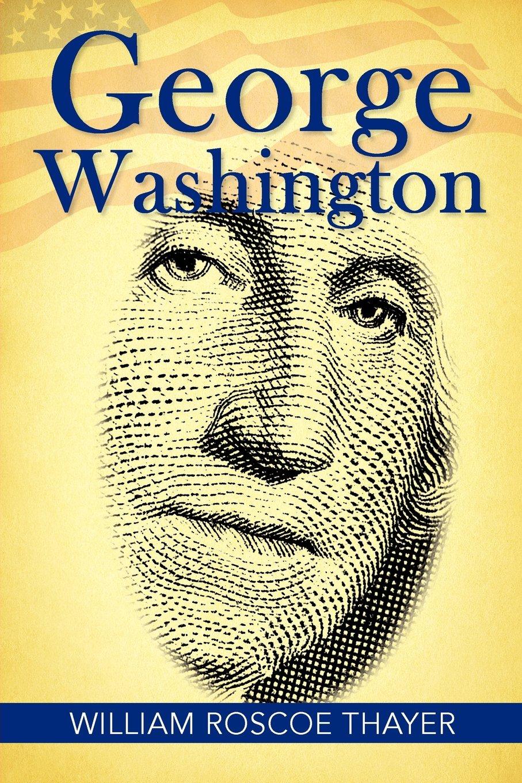 George Washington: William Roscoe Thayer: 9781613822388: Amazon: Books