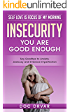 Insecurity: You Are Good Enough - Say Goodbye to Anxiety, Jealousy and Embrace Imperfection (Self Love is Focus of My Morning Book 2)