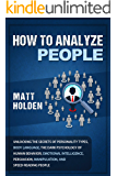 How to Analyze People: Unlocking the Secrets of Personality Types, Body Language, The Dark Psychology of Human Behavior, Emotional Intelligence, Persuasion, Manipulation, and Speed-Reading People