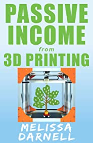 Passive Income from 3D Printing (Truly Passive Income Series): How to Start a 3D Printing Business Without Owning a 3D Print