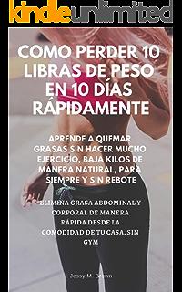 COMO PERDER 10 LIBRAS DE PESO EN 10 DÍAS RÁPIDAMENTE : APRENDE A QUEMAR GRASAS SIN