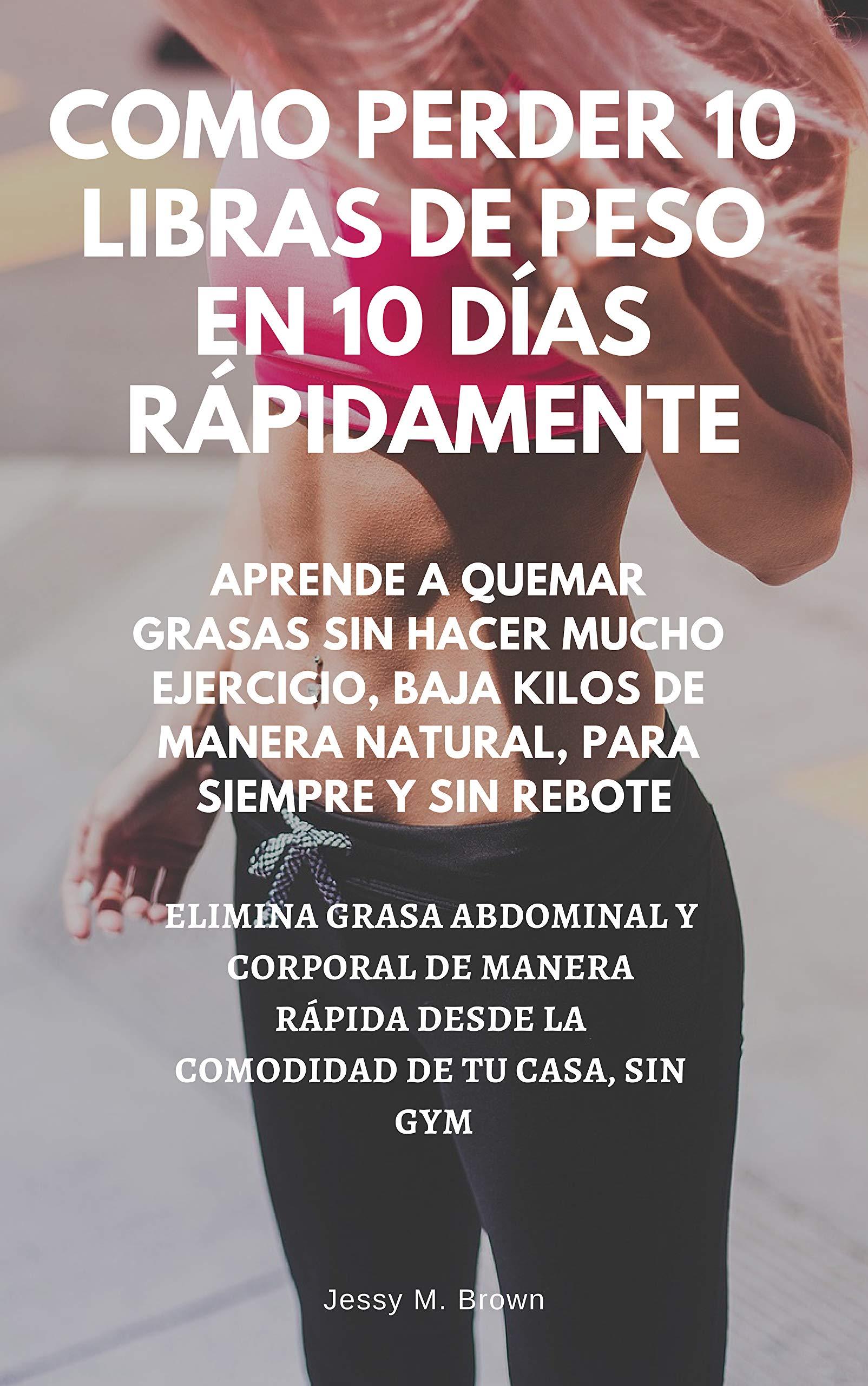 COMO PERDER 10 LIBRAS DE PESO EN 10 DÍAS RÁPIDAMENTE : APRENDE A QUEMAR GRASAS SIN HACER MUCHO EJERCICIO, BAJA KILOS DE MANERA NATURAL, PARA SIEMPRE Y SIN REBOTE, ELIMINA GRASA ABDOMINAL Y CORPORAL