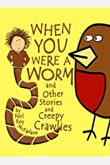 When You Were a Worm (and Other Stories and Creepy Crawlies!): Funny, Read-aloud Animal Stories for Parents to Read to/with Children Aged 5 to Infinity (When You Were a... Book 1) Kindle Edition