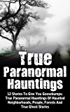 True Paranormal Hauntings: 12 Stories To Give You Goosebumps: True Paranormal Hauntings Of Haunted Neighborhoods, People, Forests And True Ghost Stories ... And Hauntings, Haunted Asylums Book 4)