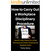 How to Carry Out a Workplace Disciplinary Procedure: Avoid Costly Claims for Unfair Dismissal and Other Employment Related Claims