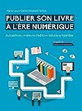 Publier son livre à l'ère numérique - Autoédition, maisons d'édition, solutions hybrides: Le guide de l'auteur-entrepreneur