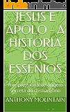JESUS E APOLO - A HISTÓRIA DOS ESSÊNIOS: A impressionante origem secreta do cristianismo