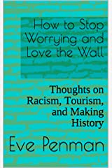 How to Stop Worrying and Love the Wall: Thoughts on Racism, Tourism, and Making History Kindle Edition
