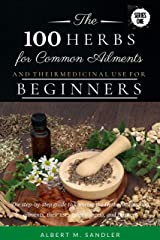 The 100 Herbs for Common Ailments and Their Medicinal Use for Beginners: The step-by-step guide to knowing the Herbs for common ailments, their uses (plus images), and Dosage! (Series One Book 1) Kindle Edition