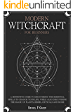 Modern Witchcraft  For Beginners: A definitive guide to discovering the essential spells to change your life, while also discovering the magic of plants, herbs, crystals and more.