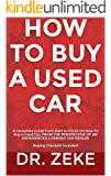 HOW TO BUY A USED CAR: A Complete Guide from Start to Finish On How To Buy A Used Car; FROM THE PERSPECTIVE OF AN EXPERIENCED LICENSED CAR DEALER  Buying Checklist Included