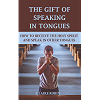The Gift of Speaking in Tongues: How To Receive The Holy Spirit And Speak In Other Tongues (English Edition)