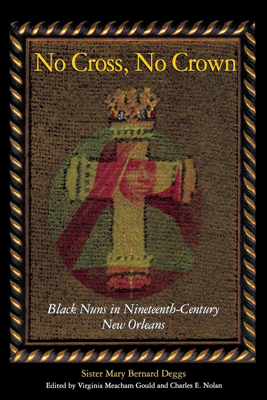 Read Online No Cross, No Crown: Black Nuns in Nineteenth-Century New Orleans pdf