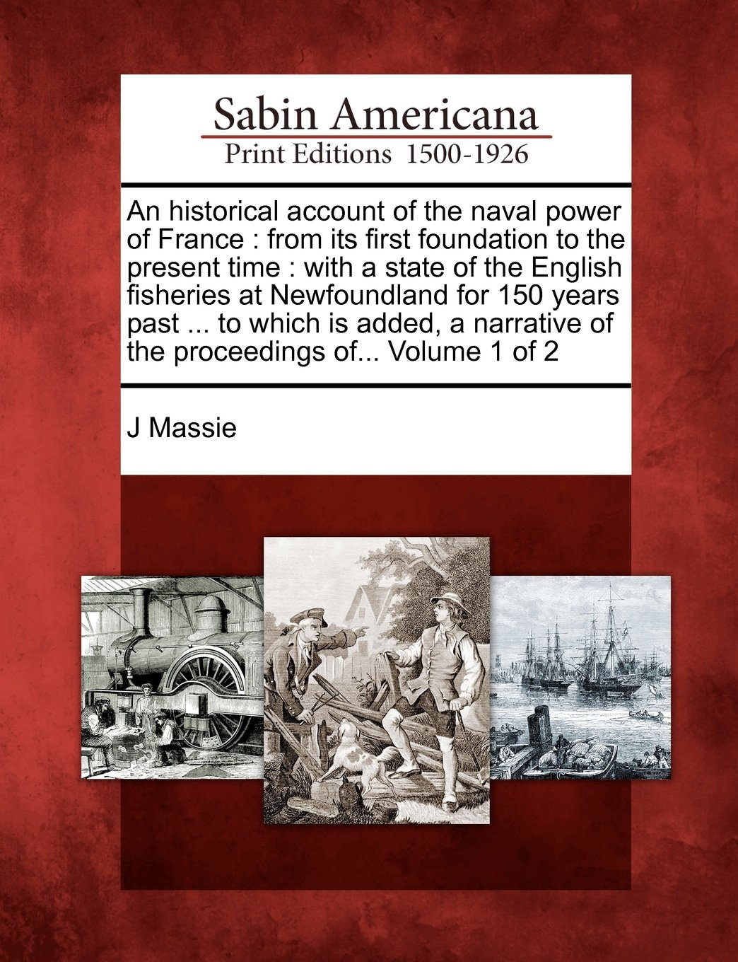 An historical account of the naval power of France: from its first foundation to the present time : with a state of the English fisheries at ... of the proceedings of... Volume 1 of 2 PDF
