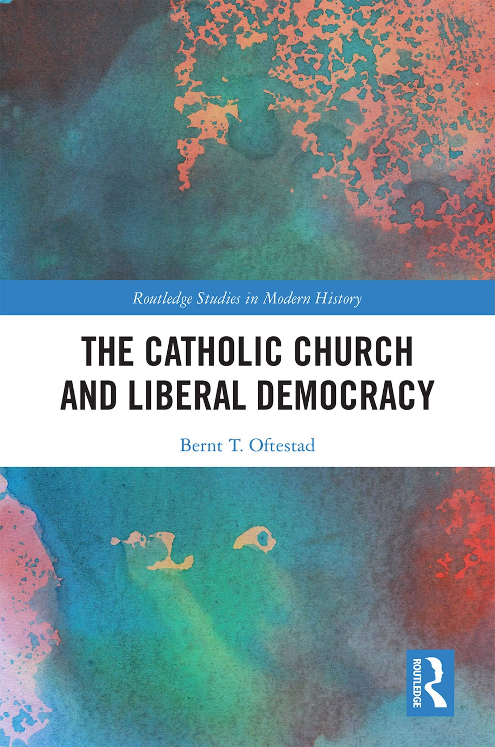 The Catholic Church and Liberal Democracy (Routledge Studies in Modern History Book 46)