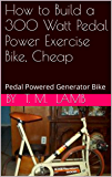 How to Build a 300 Watt Pedal Power Exercise Bike, Cheap: Pedal Powered Generator Bike