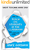 How to Teach EAL Students in the Classroom: The Complete Guide (The 'How To...' Great Classroom Teaching Series Book 1)