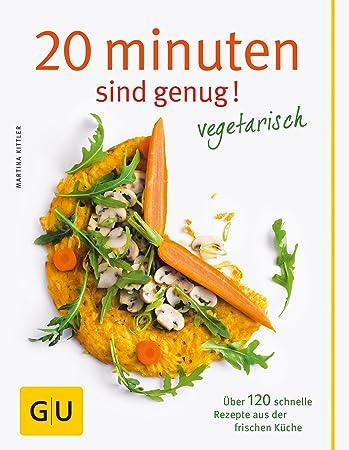 20 Minuten sind genug - Vegetarisch: Über 120 schnelle Rezepte aus ...