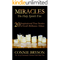 MIRACLES - The Holy Spirit's Fire: 20 Inspirational True Stories of God's Brilliance Ablaze (The Art of Charismatic…