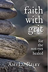 Faith with Grit: for the Not-Yet Healed Kindle Edition