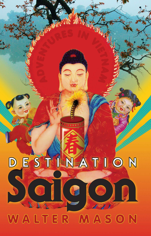 Destination Saigon Adventures In Vietnam Walter Mason
