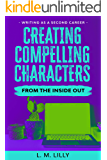 Creating Compelling Characters From The Inside Out (Writing As A Second Career Book 2)