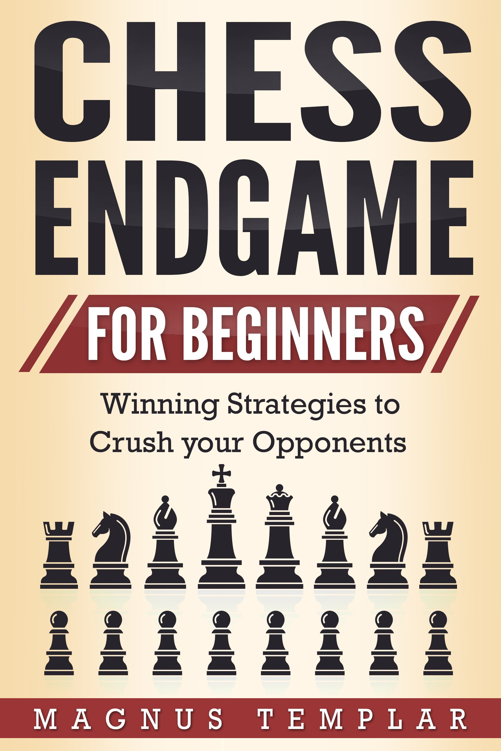 Chess For Beginners  Winning Strategies To Crush Your Opponents  CHESS ENDGAME   English Edition