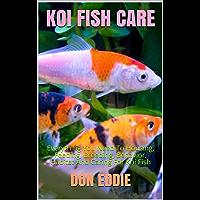 KOI FISH CARE: Everything You Need To Housing, Feeding, Breeding, Behavior, Habitat And Caring For Koi Fish