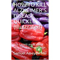HOW TO KILL ALZHEIMER'S DISEASE QUICKLY (Illustrated): The Fastest And Easiest Way...
