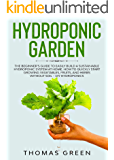 Hydroponic Garden: The Beginner's Guide to Easily Build a Sustainable Hydroponic System at Home. How to Quickly Start Growing Vegetables, Fruits, and Herbs without Soil (DIY Hydroponics Book 2)
