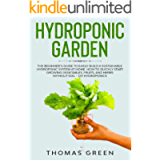 Hydroponic Garden: The Beginner's Guide to Easily Build a Sustainable Hydroponic System at Home. How to Quickly Start…