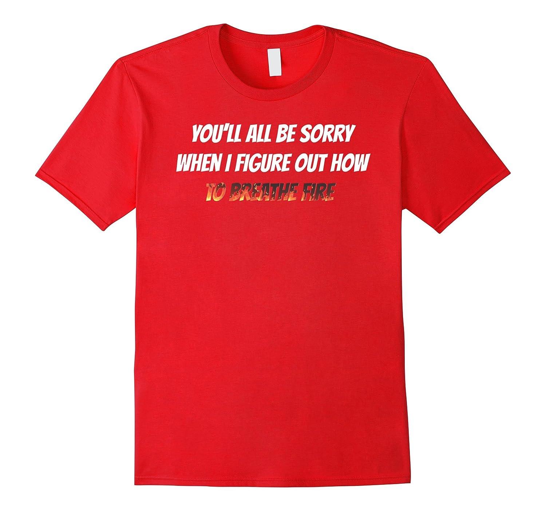 You Will All Be Sorry Breathe Fire Dragon Tshirt-FL
