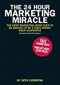 The 24 Hour Marketing Miracle: The FIRST Marketing Book EVER to Be Backed Up By a 500% Money Back Guarantee (Value Mechanics)