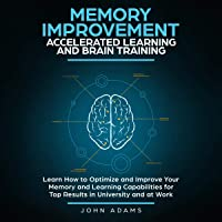 Memory Improvement, Accelerated Learning and Brain Training: Learn How to Optimize and Improve Your Memory and Learning Capabilities for Top Results in University and at Work
