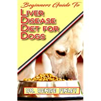 Beginners Guide To Liver Disease Diet for Dogs: A Comprehensive list of homemade recipes to cure Dogs having Liver Disease and prevent others from having it!