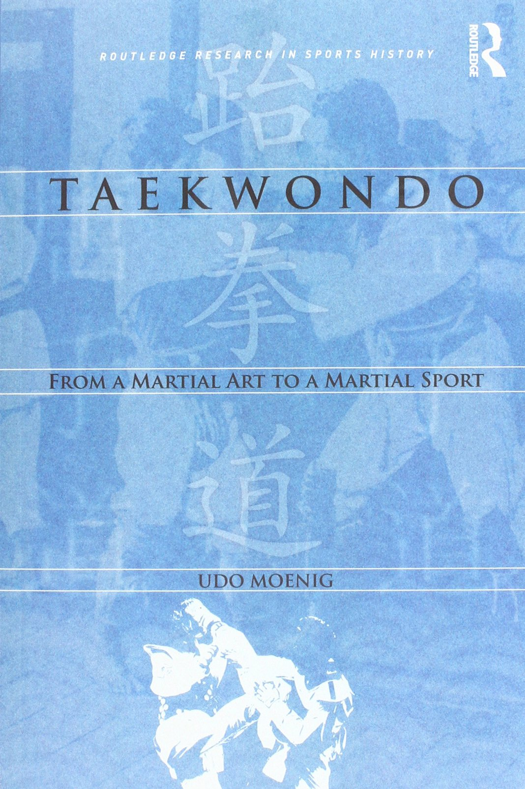 Taekwondo: From a Martial Art to a Martial Sport (Routledge Reseatch in Sports History)