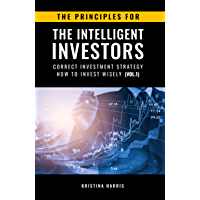 The Principles for The Intelligent Investors: Correct investment strategy - How To Invest Wisely (Vol.1) (English…