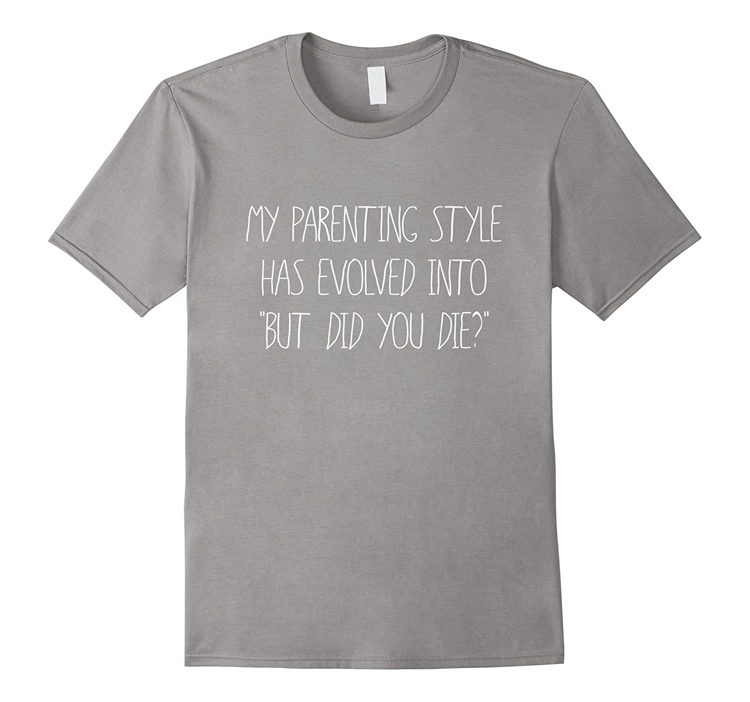 My Parenting Style Has Turned Into But Did You Die T Shirt-TD