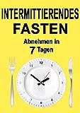 Intermittierendes Fasten: Abnehmen in 7 Tagen (inkl. Rezepte) (Intervallfasten, 5 2 Diät, 16 8 Diät, Intermittent Fasting, Fasten für Berufstätige, Fasten, Kurzzeitfasten, Abnehmen ohne Diät)