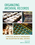 Organizing Archival Records: A Practical Method of Arrangement and Description for Small Archives (American Association for State and Local History)