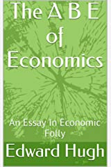 The A B E of Economics: An Essay In Economic Folly Kindle Edition