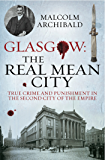 Glasgow: The Real Mean City: True Crime and Punishment in the Second City of the Empire (English Edition)