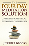 The Four Day Meditation Solution - Use the Power of Meditation to Transform Your Life from Ordinary to Extraordinary ... In Just Four Days