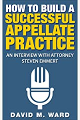 How to Build a Successful Appellate Practice: An Interview with Attorney Steven Emmert Kindle Edition