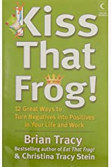 Kiss That Frog : 12 Great Ways To Turn Negatives Into Positives In Your Life And Work Paperback